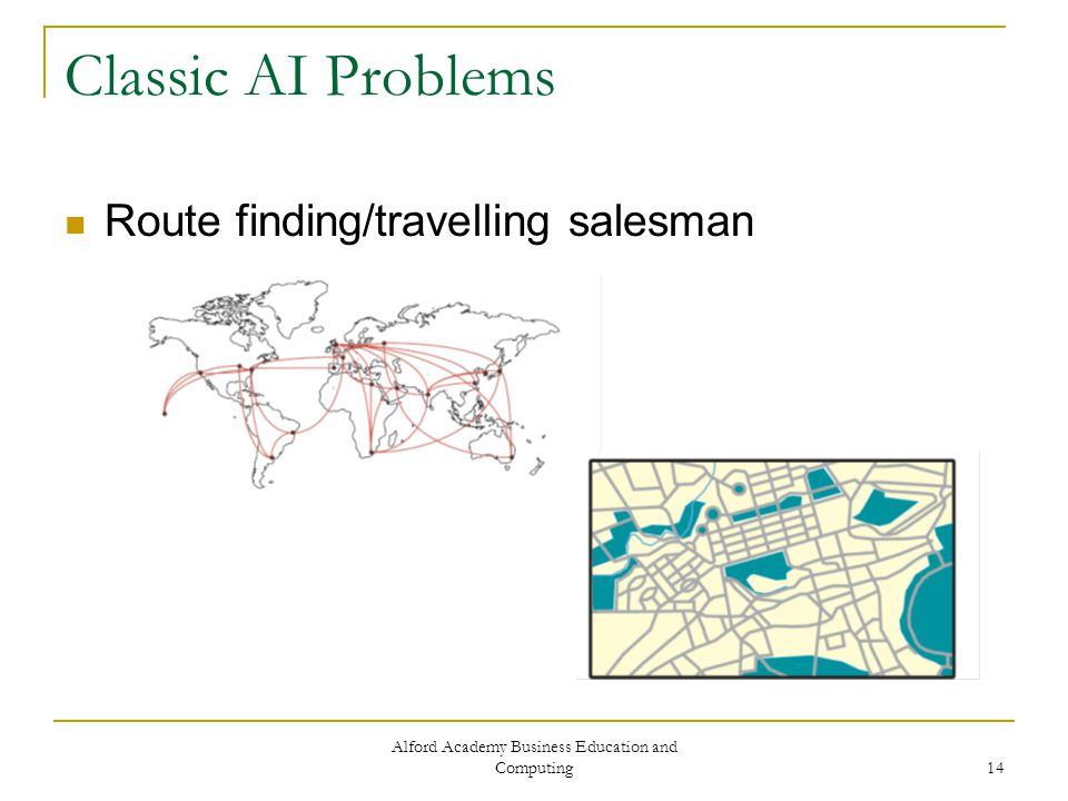 Alford Academy Business Education and Computing 14 Classic AI Problems Route finding/travelling salesman