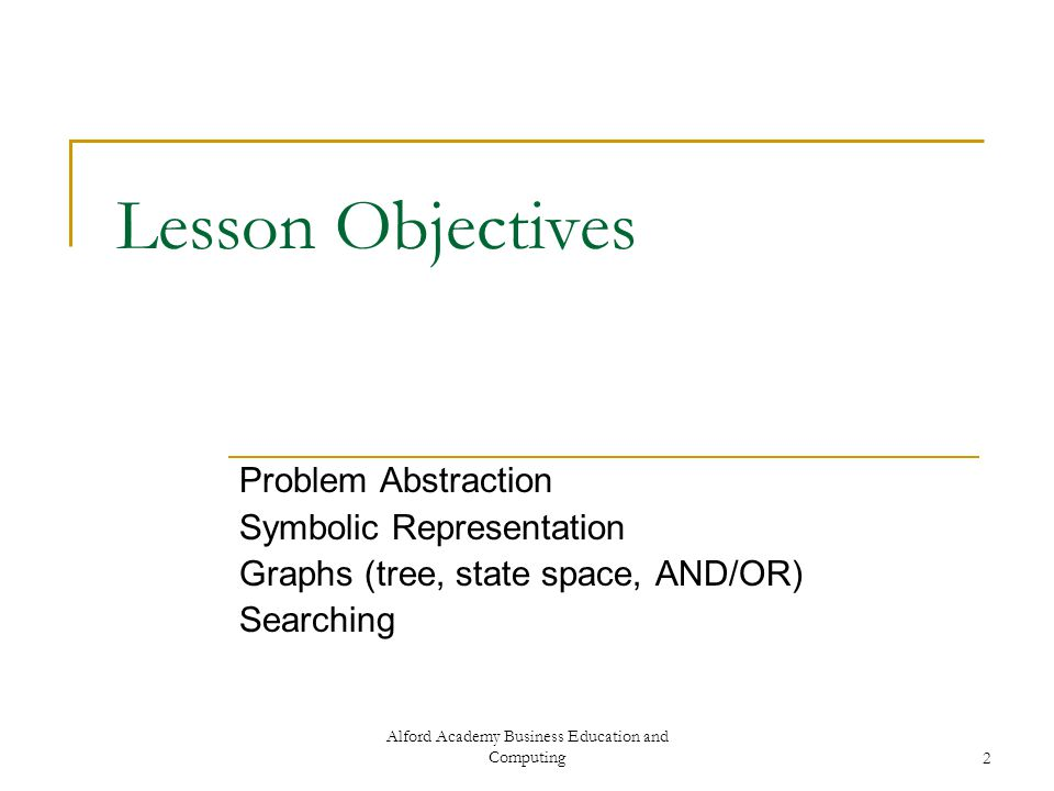 Alford Academy Business Education and Computing2 Lesson Objectives Problem Abstraction Symbolic Representation Graphs (tree, state space, AND/OR) Searching