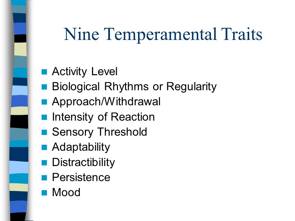 Nine Temperamental Traits Activity Level Biological Rhythms or Regularity Approach/Withdrawal Intensity of Reaction Sensory Threshold Adaptability Distractibility Persistence Mood