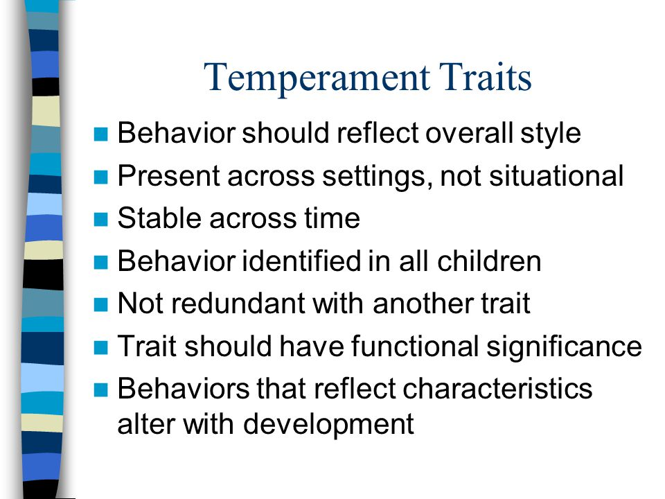 Temperament Traits Behavior should reflect overall style Present across settings, not situational Stable across time Behavior identified in all children Not redundant with another trait Trait should have functional significance Behaviors that reflect characteristics alter with development