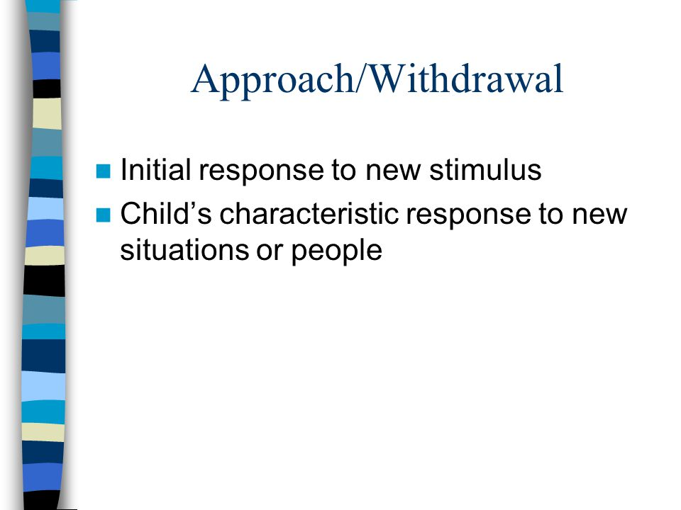 Approach/Withdrawal Initial response to new stimulus Child's characteristic response to new situations or people