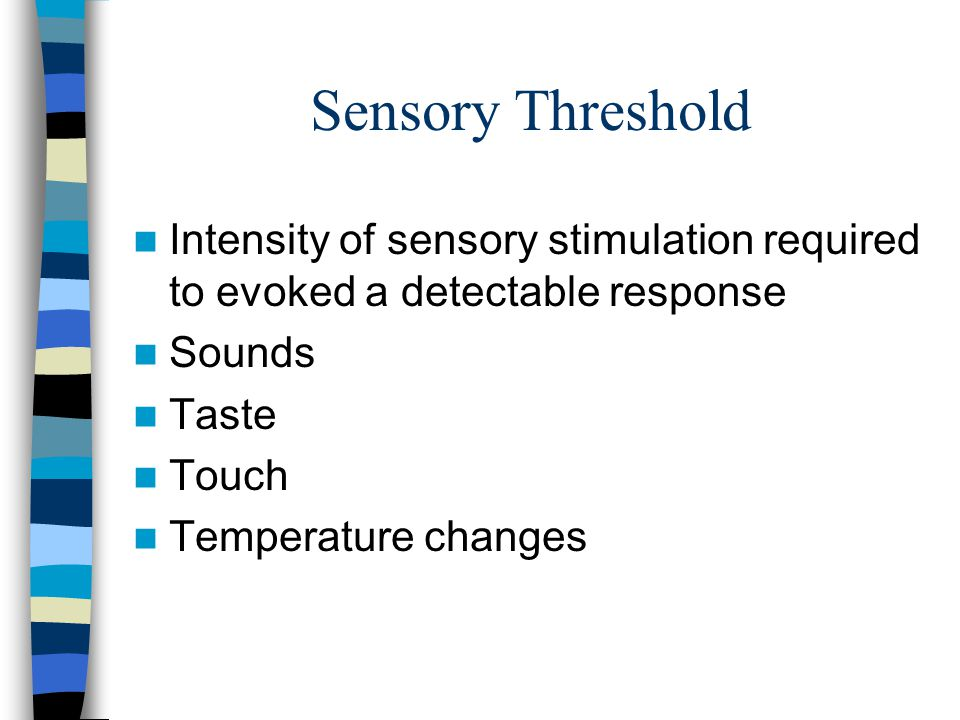 Sensory Threshold Intensity of sensory stimulation required to evoked a detectable response Sounds Taste Touch Temperature changes