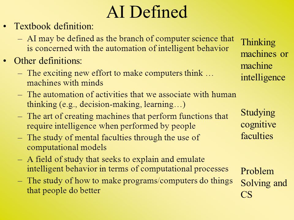 AI Defined Textbook definition: –AI may be defined as the branch of computer science that is concerned with the automation of intelligent behavior Oth