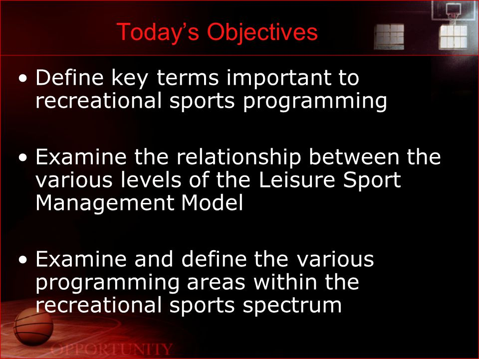 Today's Objectives Define key terms important to recreational sports programming Examine the relationship between the various levels of the Leisure Sport Management Model Examine and define the various programming areas within the recreational sports spectrum