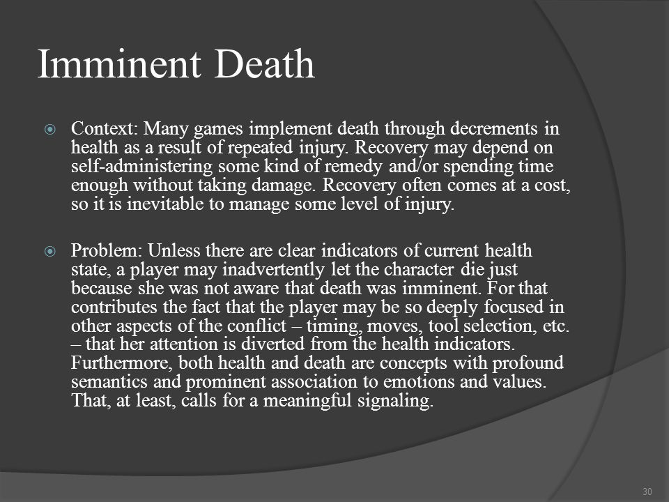 Imminent Death  Context: Many games implement death through decrements in health as a result of repeated injury.
