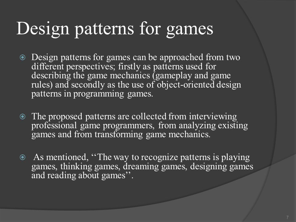 Design patterns for games  Design patterns for games can be approached from two different perspectives; firstly as patterns used for describing the game mechanics (gameplay and game rules) and secondly as the use of object-oriented design patterns in programming games.