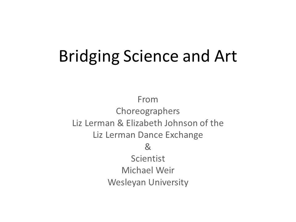 Bridging Science and Art From Choreographers Liz Lerman & Elizabeth Johnson of the Liz Lerman Dance Exchange & Scientist Michael Weir Wesleyan University