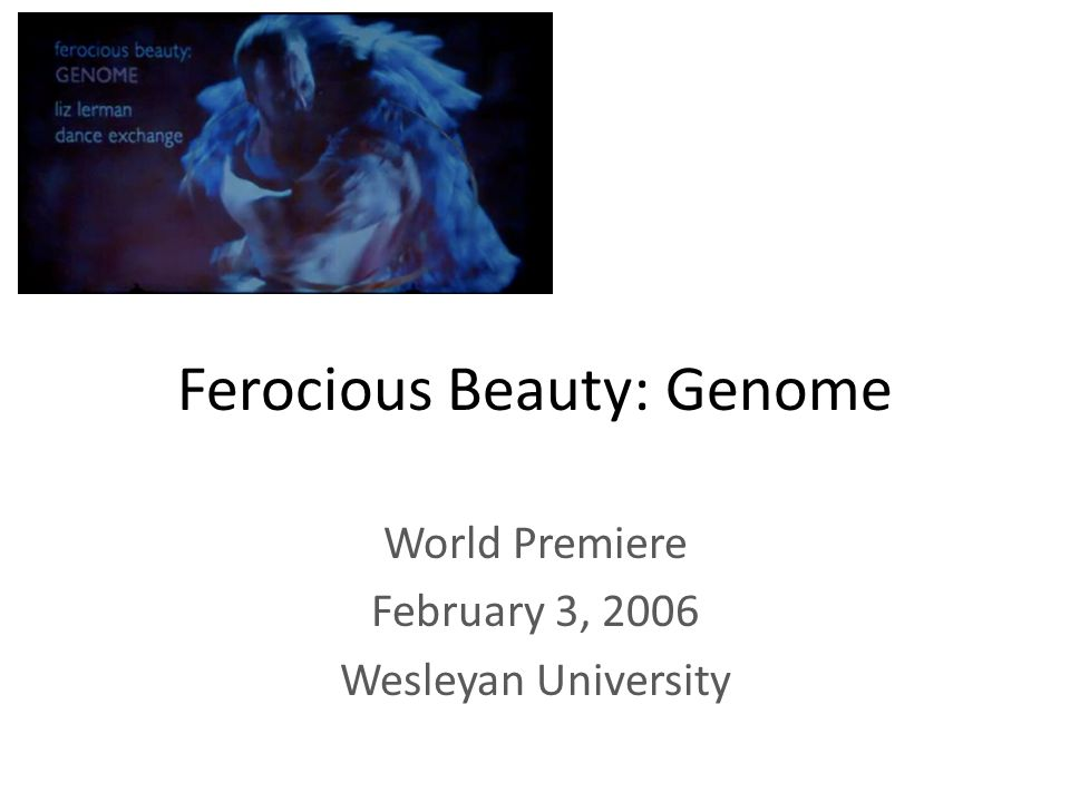 Ferocious Beauty: Genome World Premiere February 3, 2006 Wesleyan University