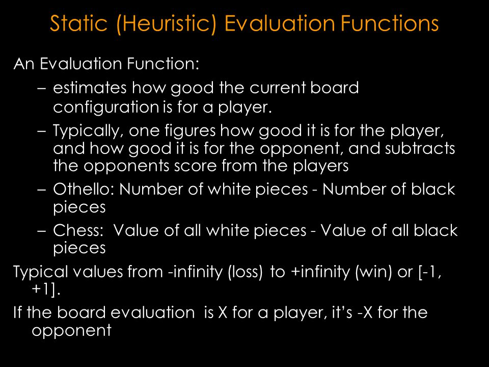 Static (Heuristic) Evaluation Functions An Evaluation Function: – –estimates how good the current board configuration is for a player.