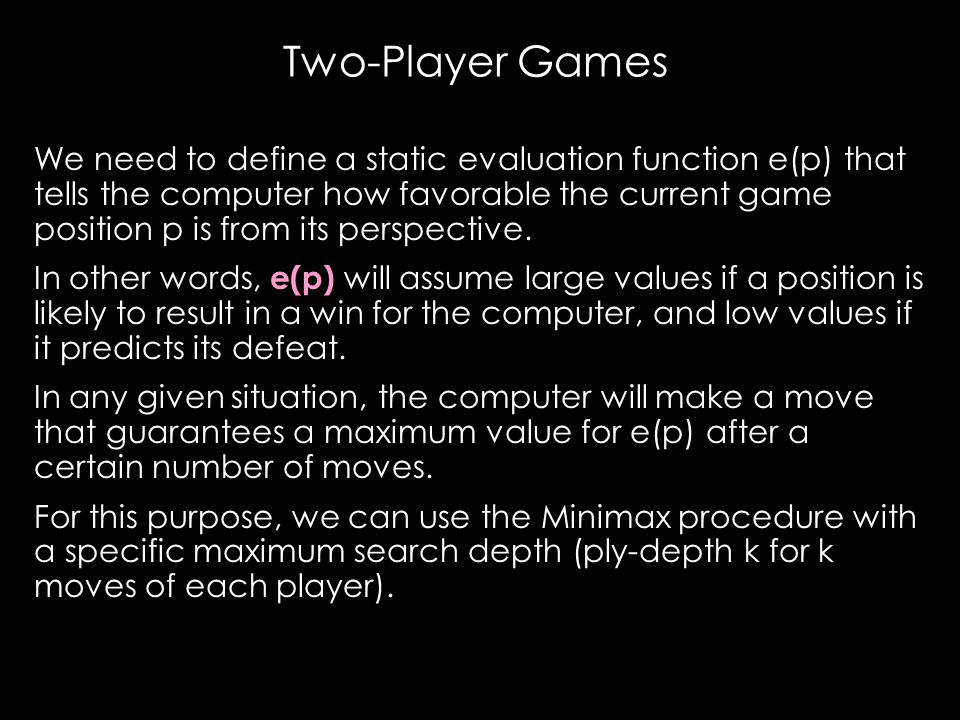 Two-Player Games We need to define a static evaluation function e(p) that tells the computer how favorable the current game position p is from its perspective.