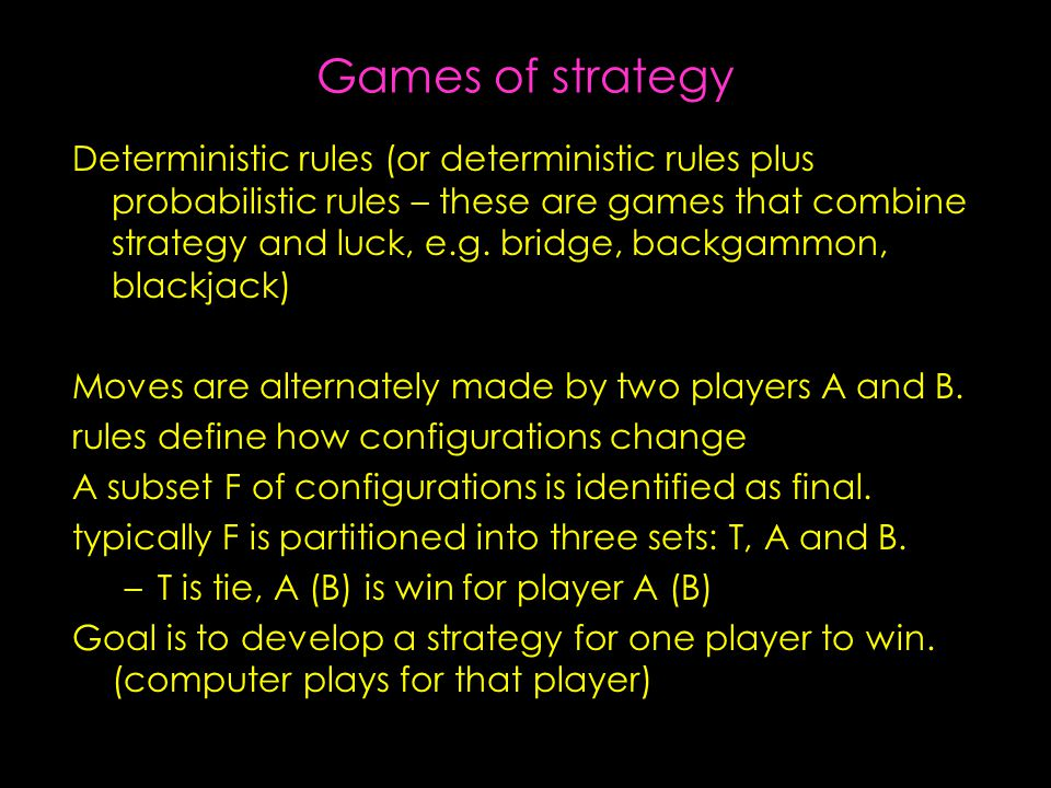 Games of strategy Deterministic rules (or deterministic rules plus probabilistic rules – these are games that combine strategy and luck, e.g.