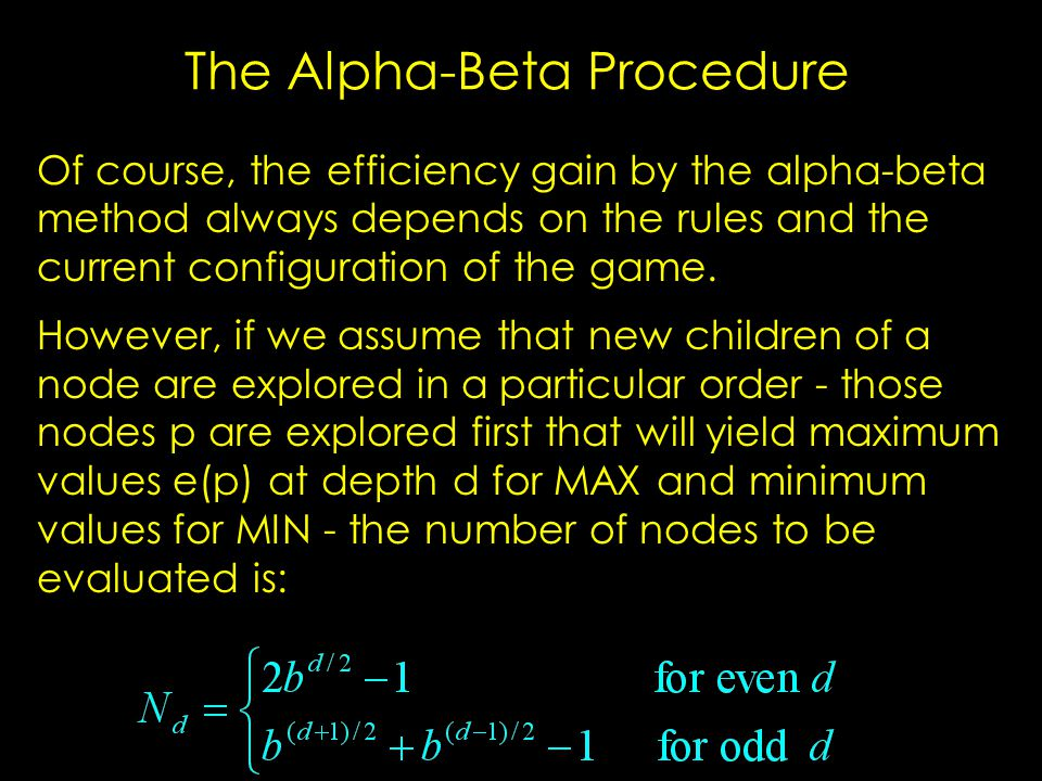 The Alpha-Beta Procedure Of course, the efficiency gain by the alpha-beta method always depends on the rules and the current configuration of the game.