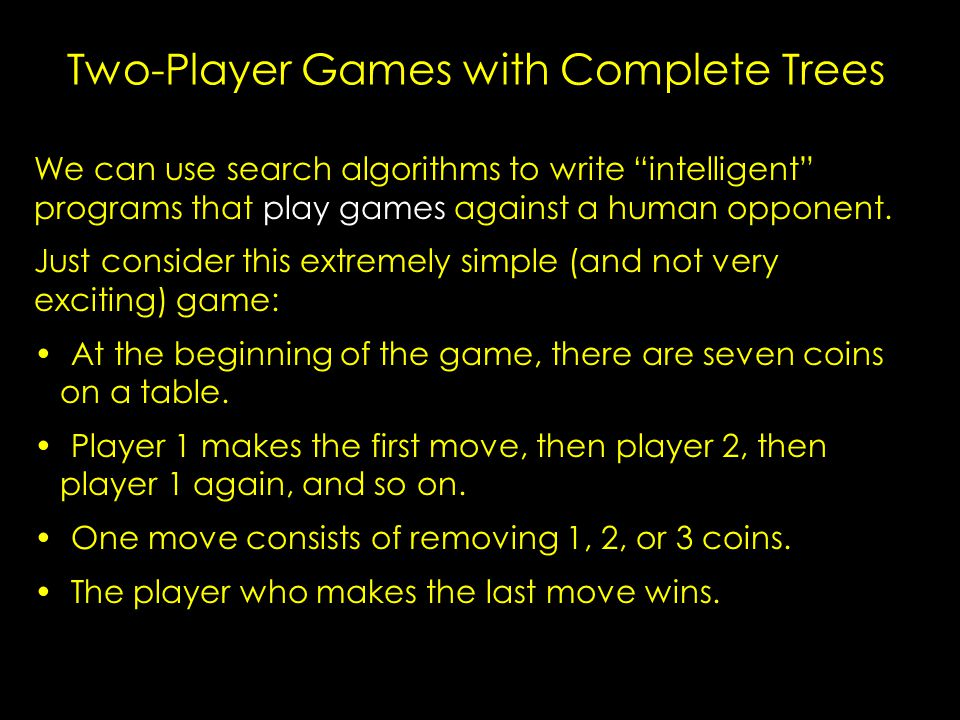Minimax Principle Assume the worst – –say each configuration has an evaluation number – –high numbers favor the player (the computer) so we want to choose moves which maximize evaluation – –low numbers favor the opponent so they will choose moves which minimize evaluation Minimax Principle – –you (the computer) assume that the opponent will choose the minimizing move next (after your move) – –so you now choose the best move under this assumption i.e., the maximum (highest-value) option considering both your move and the opponent's optimal move.