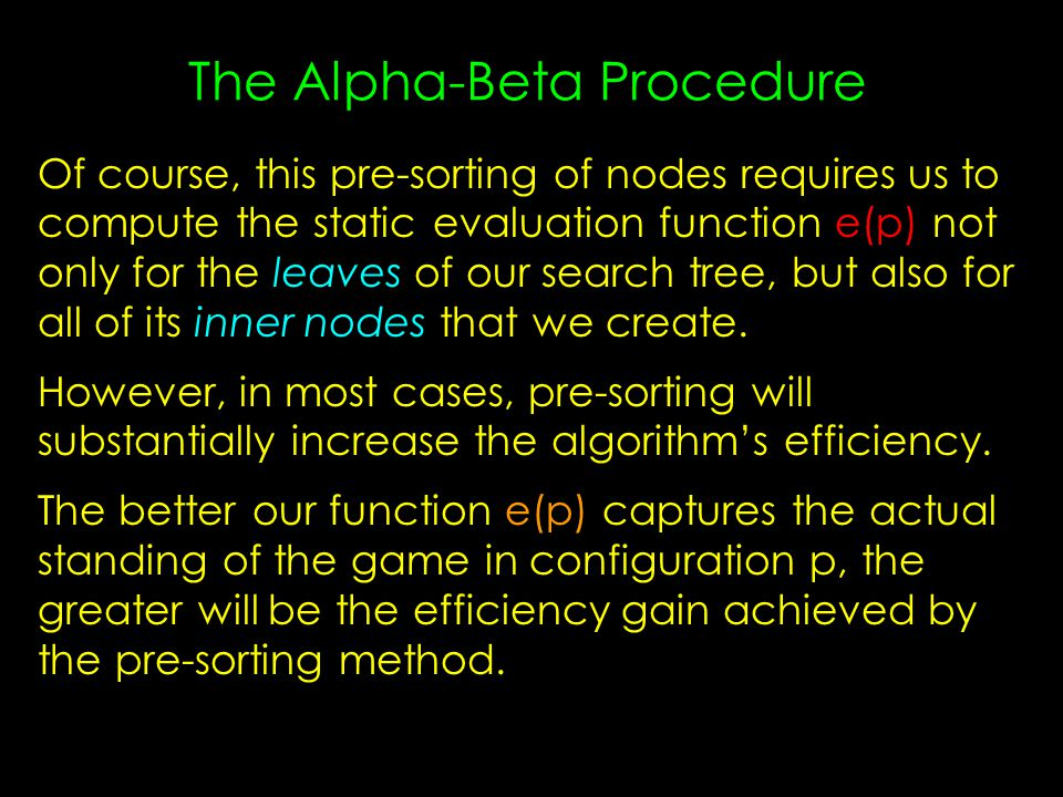 The Alpha-Beta Procedure Of course, this pre-sorting of nodes requires us to compute the static evaluation function e(p) not only for the leaves of our search tree, but also for all of its inner nodes that we create.