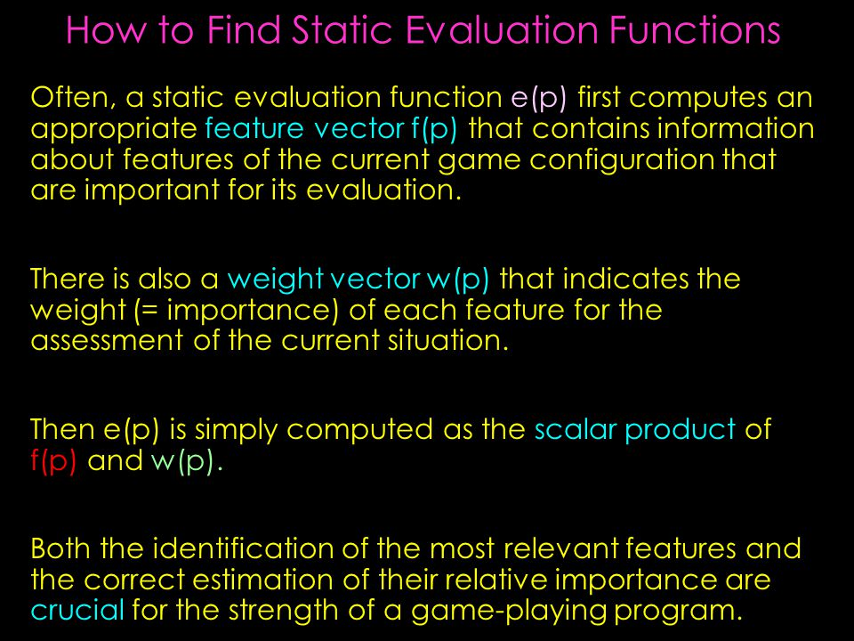 How to Find Static Evaluation Functions Often, a static evaluation function e(p) first computes an appropriate feature vector f(p) that contains information about features of the current game configuration that are important for its evaluation.