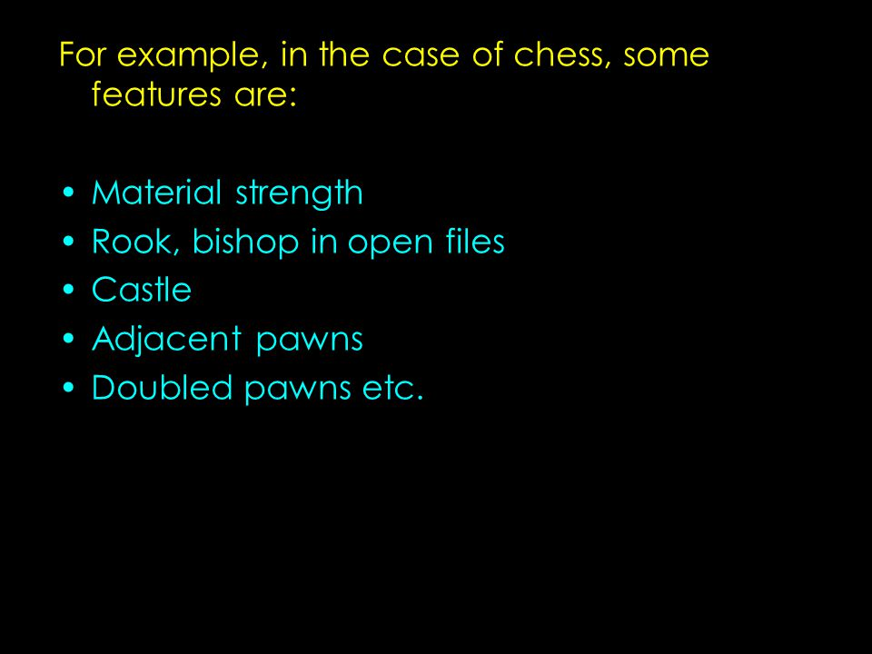 For example, in the case of chess, some features are: Material strength Rook, bishop in open files Castle Adjacent pawns Doubled pawns etc.