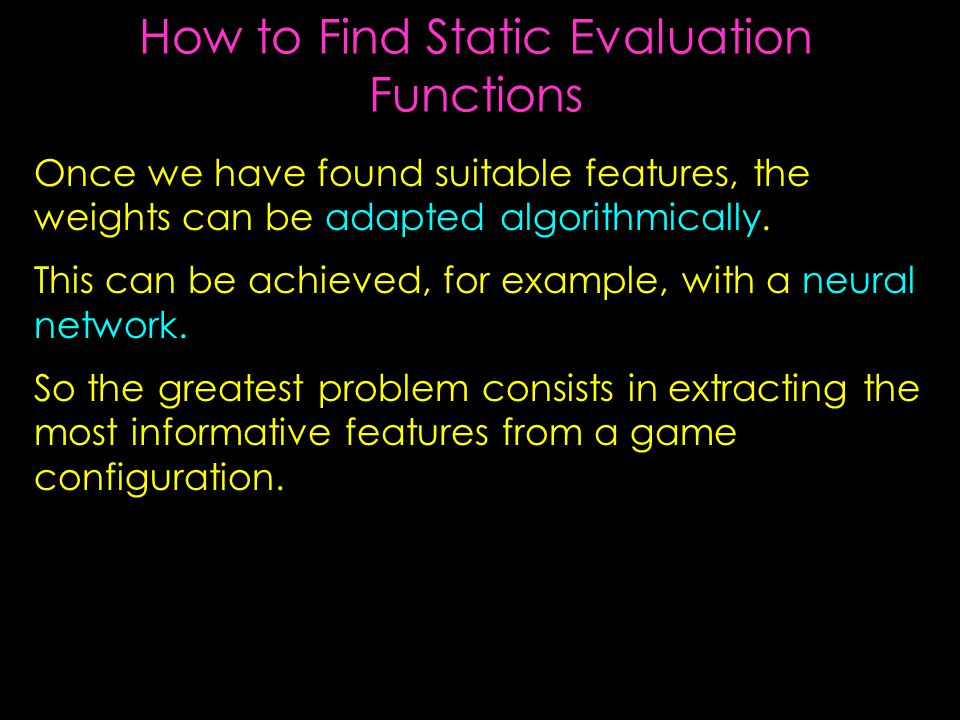 How to Find Static Evaluation Functions Once we have found suitable features, the weights can be adapted algorithmically.