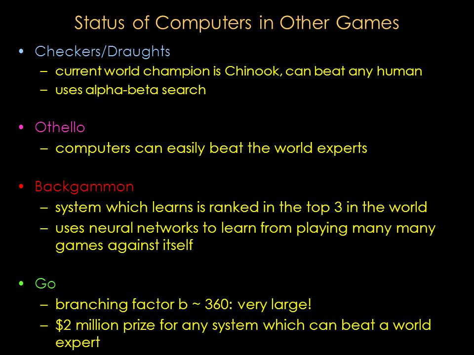 Status of Computers in Other Games Checkers/Draughts – –current world champion is Chinook, can beat any human – –uses alpha-beta search Othello – –computers can easily beat the world experts Backgammon – –system which learns is ranked in the top 3 in the world – –uses neural networks to learn from playing many many games against itself Go – –branching factor b ~ 360: very large.