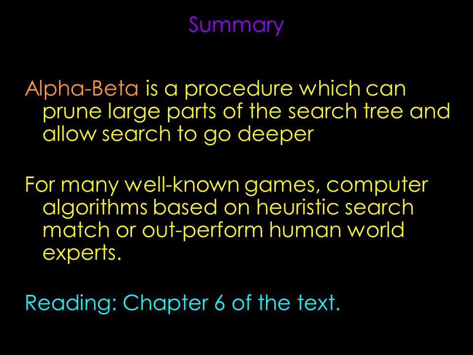 Summary Alpha-Beta is a procedure which can prune large parts of the search tree and allow search to go deeper For many well-known games, computer algorithms based on heuristic search match or out-perform human world experts.