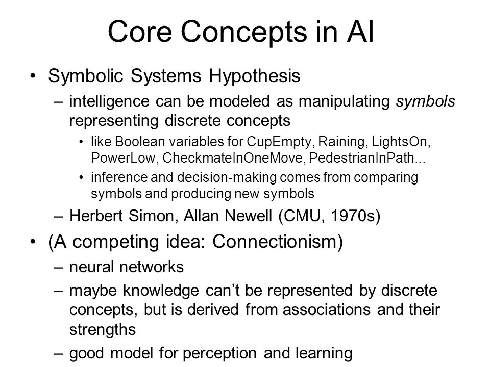 Core Concepts in AI Symbolic Systems Hypothesis –intelligence can be modeled as manipulating symbols representing discrete concepts like Boolean variables for CupEmpty, Raining, LightsOn, PowerLow, CheckmateInOneMove, PedestrianInPath...