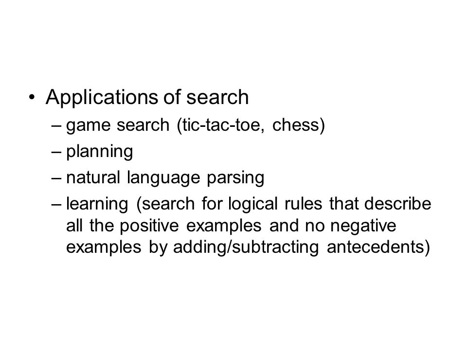 Applications of search –game search (tic-tac-toe, chess) –planning –natural language parsing –learning (search for logical rules that describe all the positive examples and no negative examples by adding/subtracting antecedents)