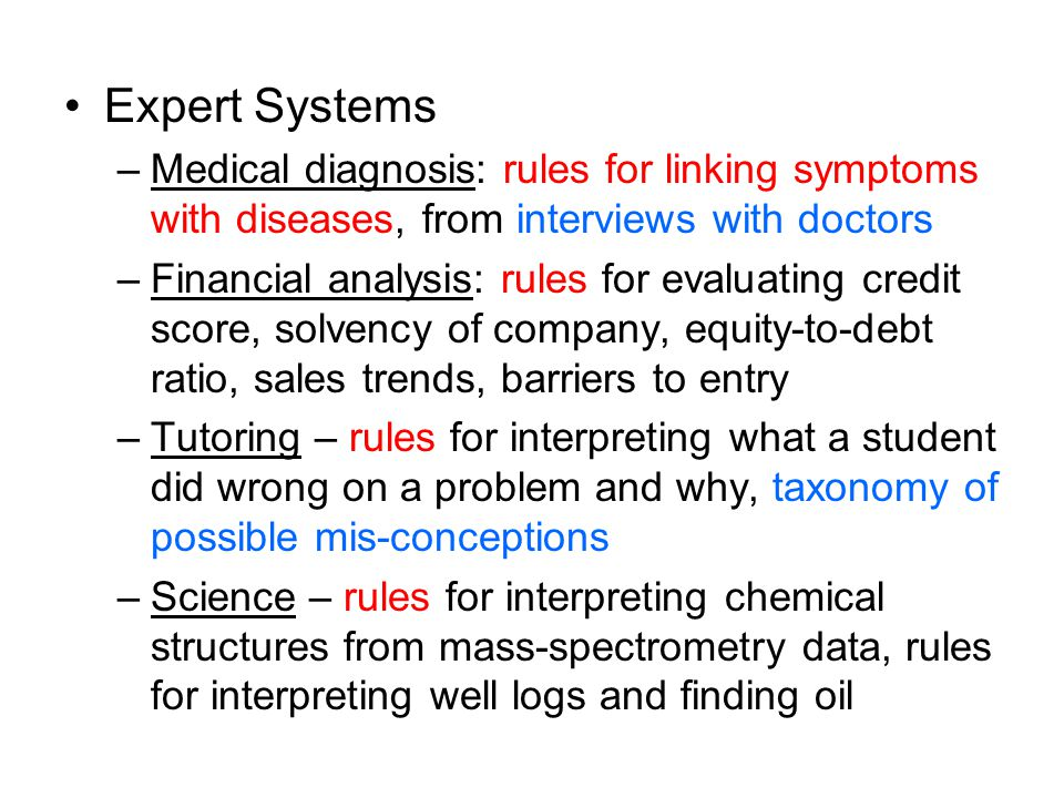 Expert Systems –Medical diagnosis: rules for linking symptoms with diseases, from interviews with doctors –Financial analysis: rules for evaluating credit score, solvency of company, equity-to-debt ratio, sales trends, barriers to entry –Tutoring – rules for interpreting what a student did wrong on a problem and why, taxonomy of possible mis-conceptions –Science – rules for interpreting chemical structures from mass-spectrometry data, rules for interpreting well logs and finding oil