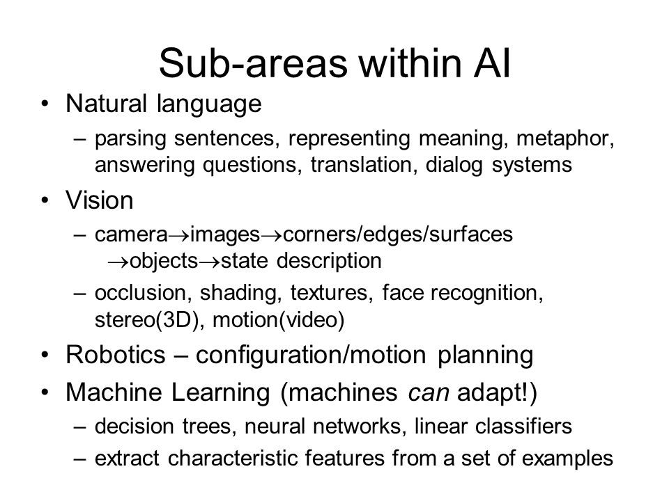 Sub-areas within AI Natural language –parsing sentences, representing meaning, metaphor, answering questions, translation, dialog systems Vision –camera  images  corners/edges/surfaces  objects  state description –occlusion, shading, textures, face recognition, stereo(3D), motion(video) Robotics – configuration/motion planning Machine Learning (machines can adapt!) –decision trees, neural networks, linear classifiers –extract characteristic features from a set of examples