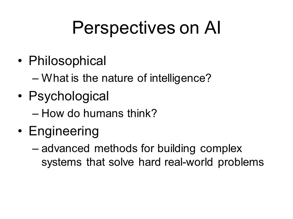 Perspectives on AI Philosophical –What is the nature of intelligence? Psychological –How do humans think? Engineering –advanced methods for building c