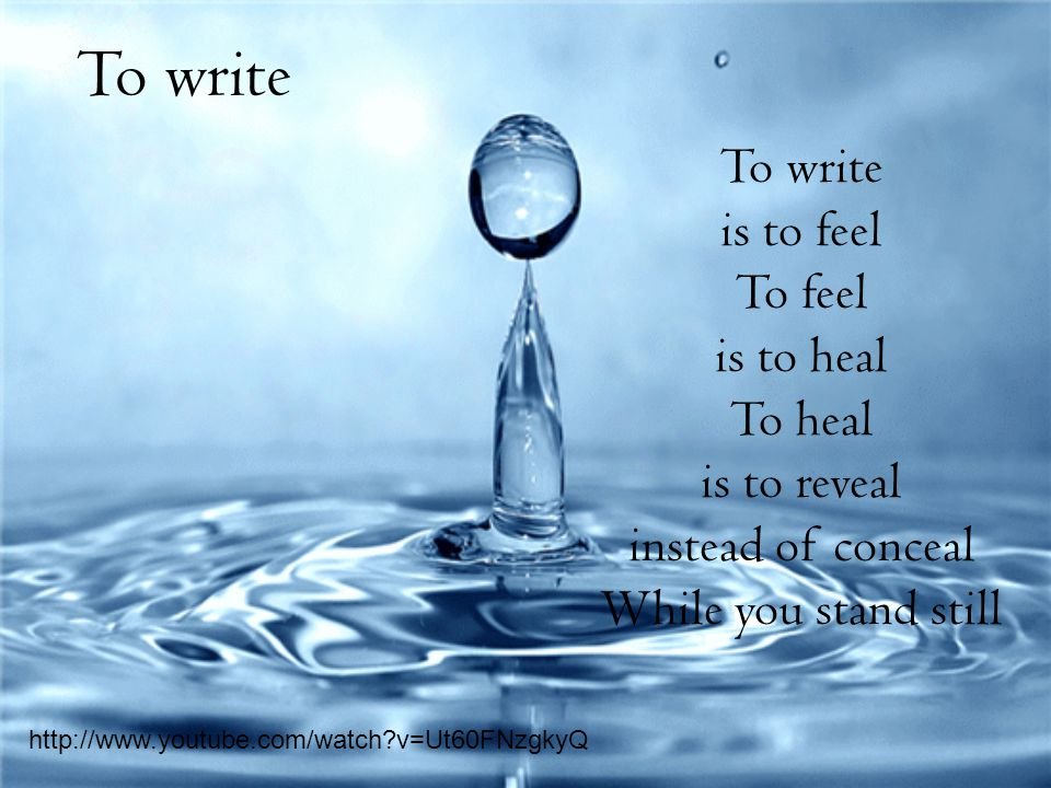 To write is to feel To feel is to heal To heal is to reveal instead of conceal While you stand still To write http://www.youtube.com/watch v=Ut60FNzgkyQ