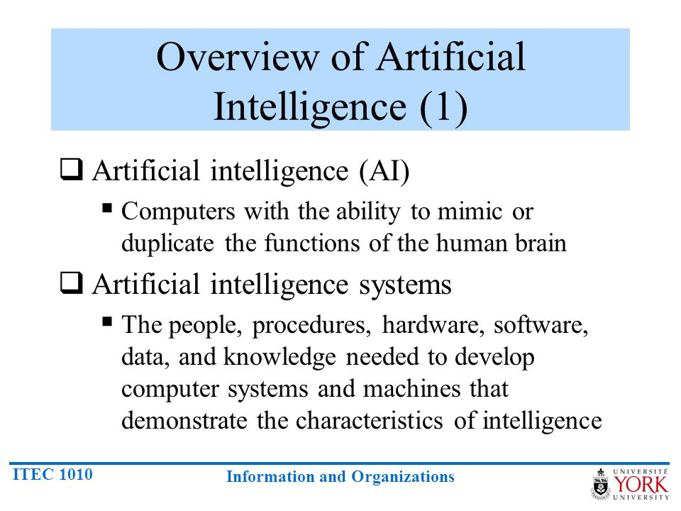 ITEC 1010 Information and Organizations Artificial Intelligence (5) In the early 1980s, expert systems were believed to represent the future of artificial intelligence and of computers in general.