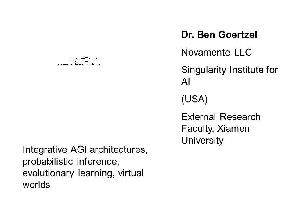 Dr. Ben Goertzel Novamente LLC Singularity Institute for AI (USA) External Research Faculty, Xiamen University Integrative AGI architectures, probabil