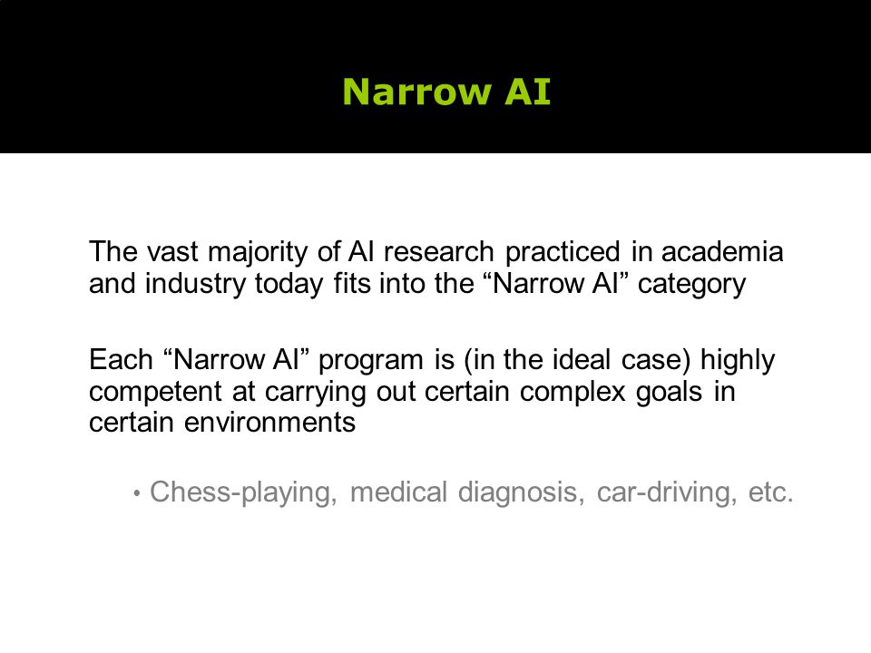 Narrow AI The vast majority of AI research practiced in academia and industry today fits into the Narrow AI category Each Narrow AI program is (in the ideal case) highly competent at carrying out certain complex goals in certain environments Chess-playing, medical diagnosis, car-driving, etc.