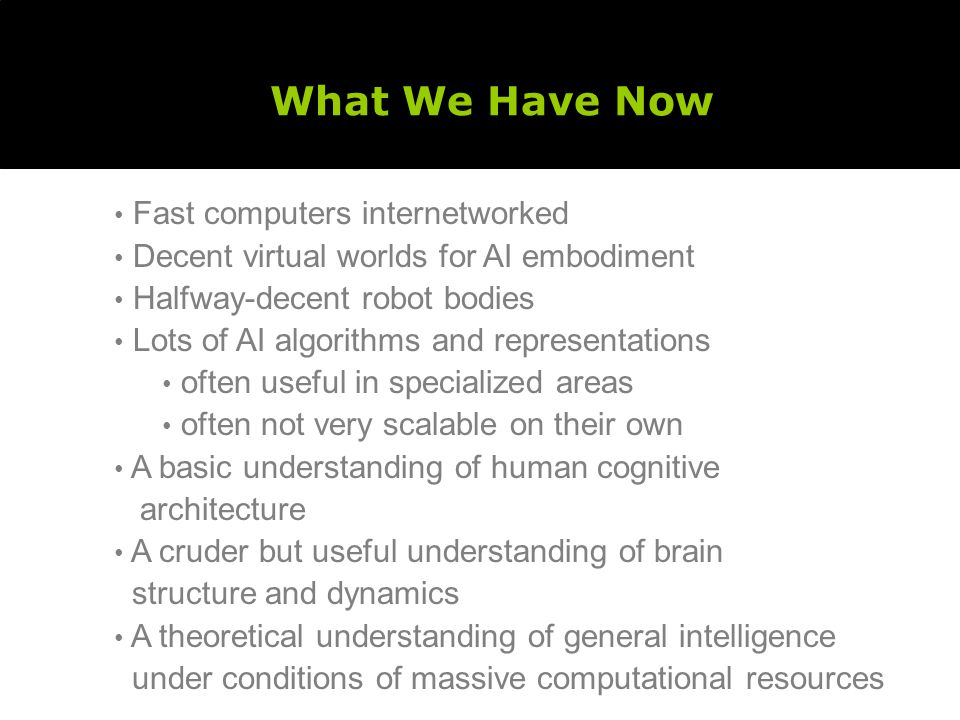 What We Have Now Fast computers internetworked Decent virtual worlds for AI embodiment Halfway-decent robot bodies Lots of AI algorithms and representations often useful in specialized areas often not very scalable on their own A basic understanding of human cognitive architecture A cruder but useful understanding of brain structure and dynamics A theoretical understanding of general intelligence under conditions of massive computational resources