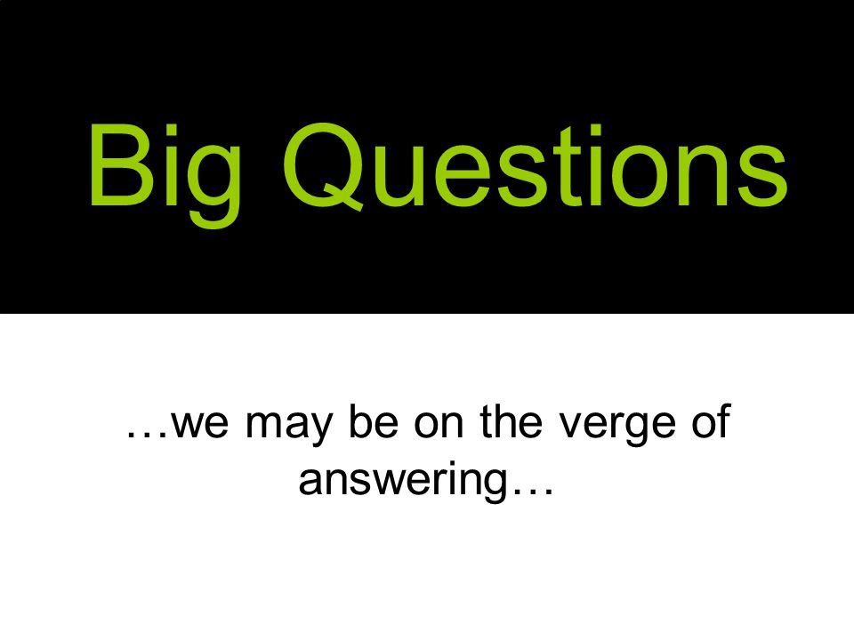 …we may be on the verge of answering… Big Questions
