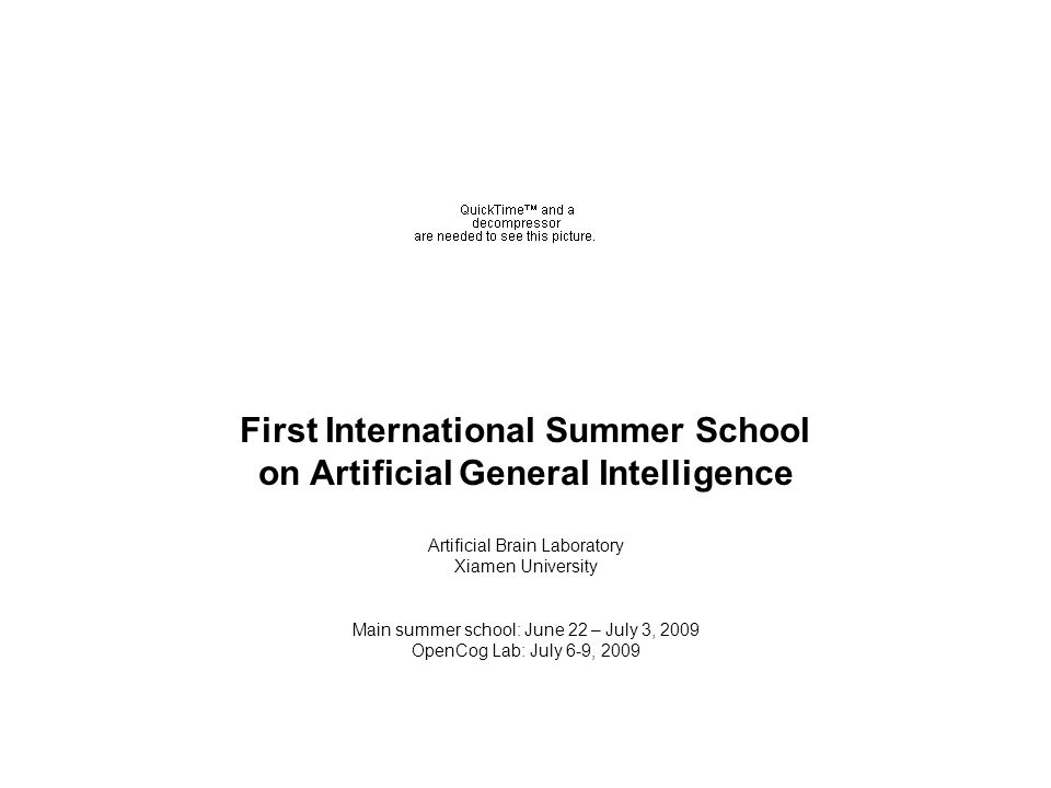 First International Summer School on Artificial General Intelligence Artificial Brain Laboratory Xiamen University Main summer school: June 22 – July 3, 2009 OpenCog Lab: July 6-9, 2009