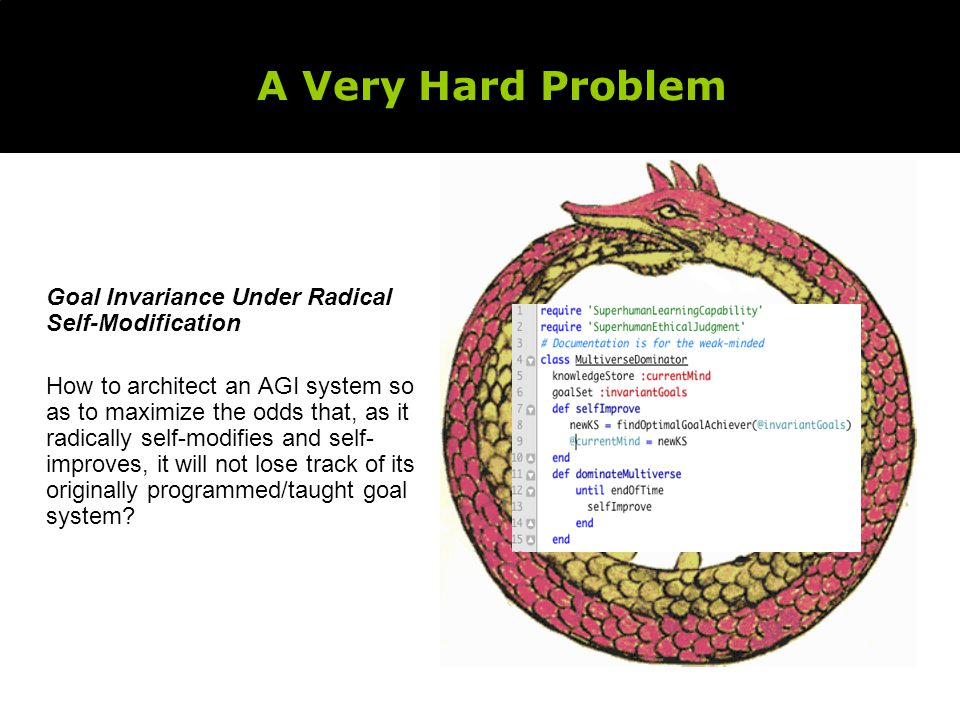 A Very Hard Problem Goal Invariance Under Radical Self-Modification How to architect an AGI system so as to maximize the odds that, as it radically self-modifies and self- improves, it will not lose track of its originally programmed/taught goal system