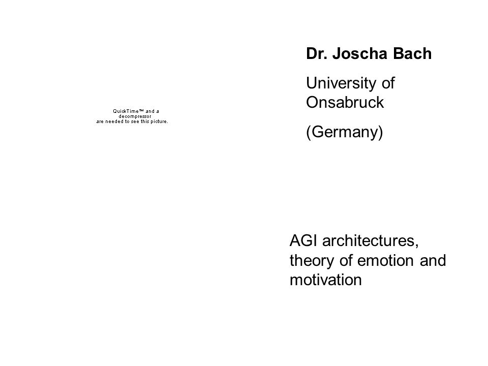 Dr. Joscha Bach University of Onsabruck (Germany) AGI architectures, theory of emotion and motivation