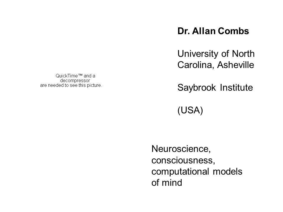 Dr. Allan Combs University of North Carolina, Asheville Saybrook Institute (USA) Neuroscience, consciousness, computational models of mind