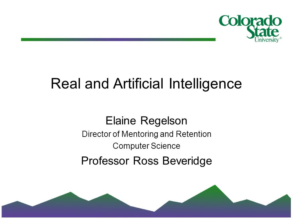 Real and Artificial Intelligence Elaine Regelson Director of Mentoring and Retention Computer Science Professor Ross Beveridge