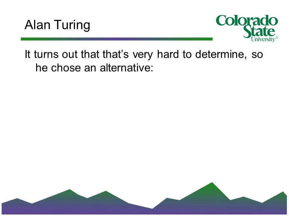 Alan Turing It turns out that that's very hard to determine, so he chose an alternative: