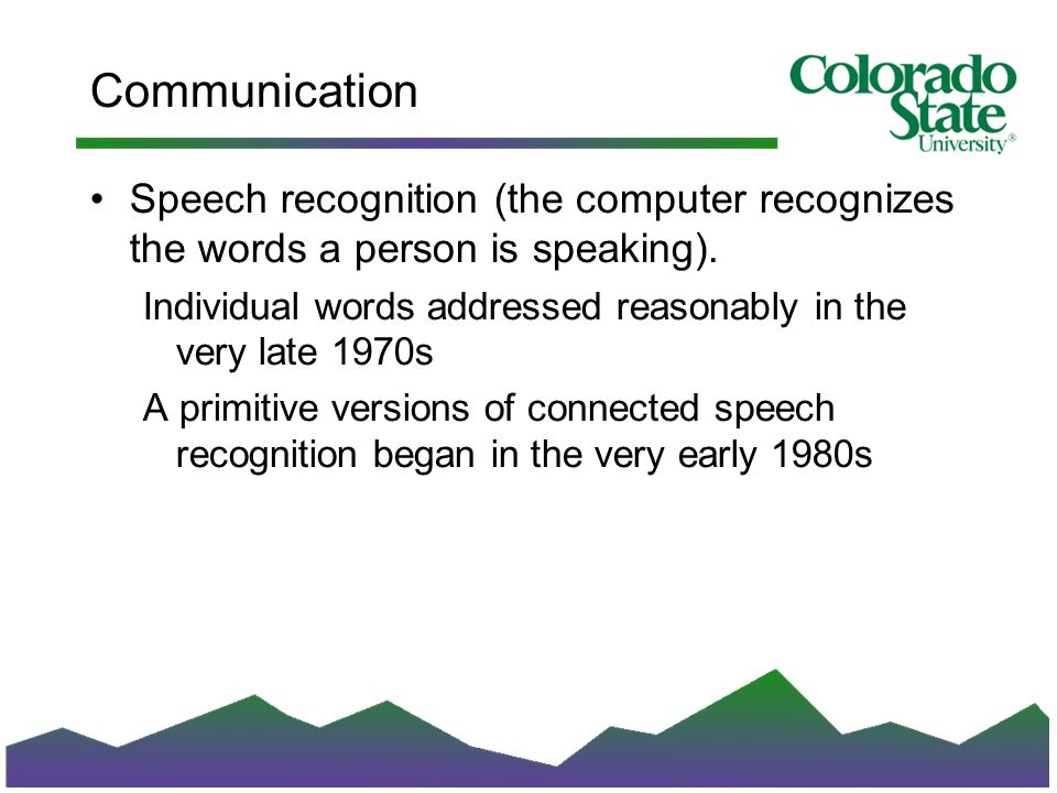 Communication Speech recognition (the computer recognizes the words a person is speaking).
