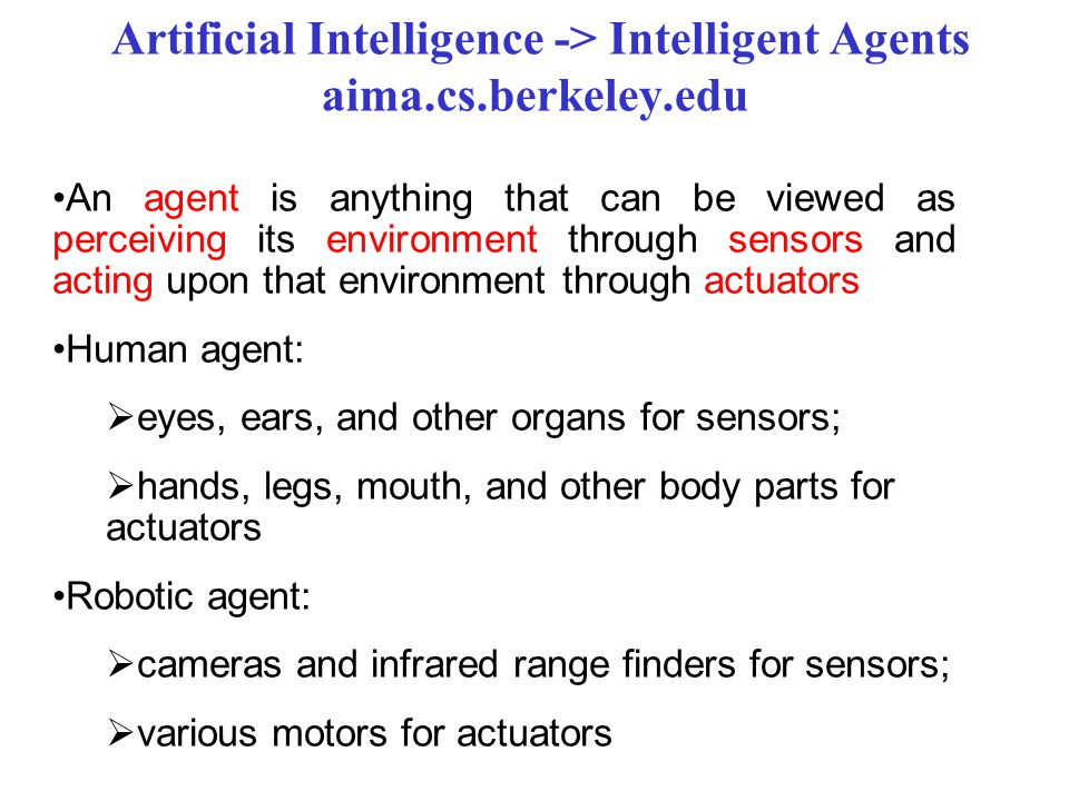 An agent is anything that can be viewed as perceiving its environment through sensors and acting upon that environment through actuators Human agent:  eyes, ears, and other organs for sensors;  hands, legs, mouth, and other body parts for actuators Robotic agent:  cameras and infrared range finders for sensors;  various motors for actuators Artificial Intelligence -> Intelligent Agents aima.cs.berkeley.edu