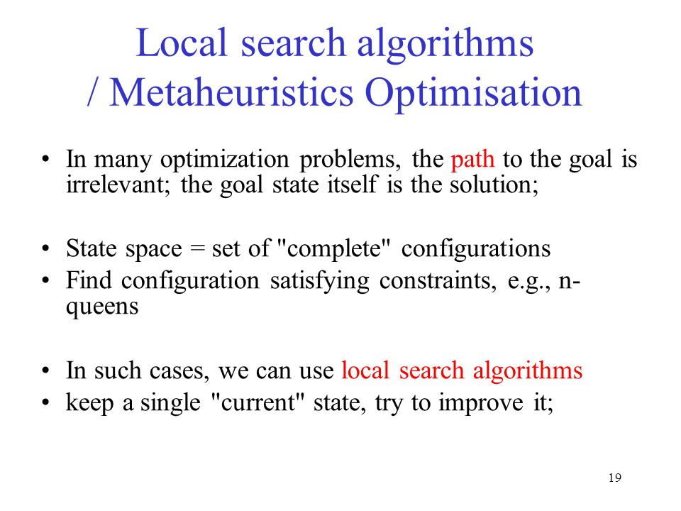 19 In many optimization problems, the path to the goal is irrelevant; the goal state itself is the solution; State space = set of complete configurations Find configuration satisfying constraints, e.g., n- queens In such cases, we can use local search algorithms keep a single current state, try to improve it; Local search algorithms / Metaheuristics Optimisation