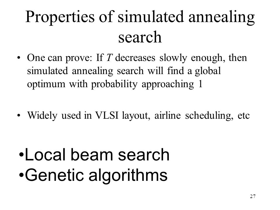 27 Properties of simulated annealing search One can prove: If T decreases slowly enough, then simulated annealing search will find a global optimum with probability approaching 1 Widely used in VLSI layout, airline scheduling, etc Local beam search Genetic algorithms