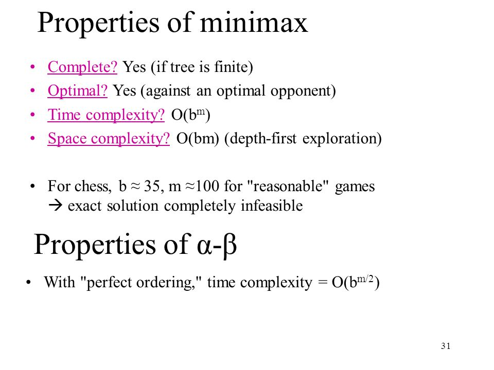 31 Complete. Yes (if tree is finite) Optimal. Yes (against an optimal opponent) Time complexity.
