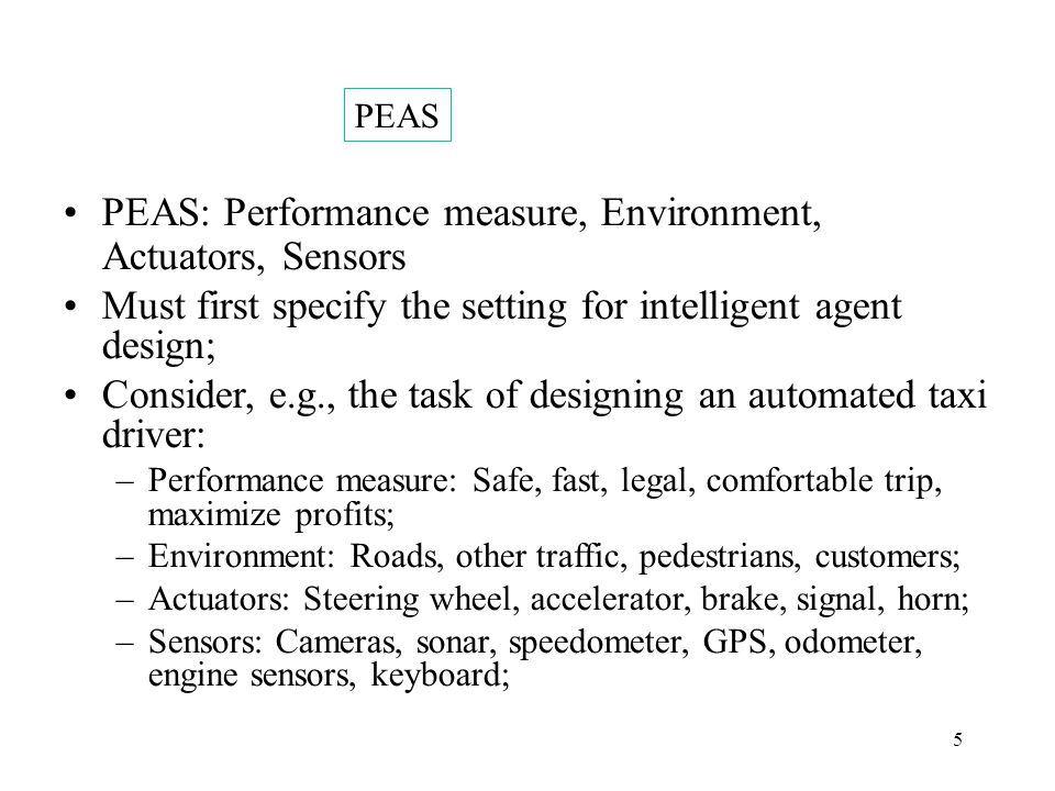 5 PEAS: Performance measure, Environment, Actuators, Sensors Must first specify the setting for intelligent agent design; Consider, e.g., the task of designing an automated taxi driver: –Performance measure: Safe, fast, legal, comfortable trip, maximize profits; –Environment: Roads, other traffic, pedestrians, customers; –Actuators: Steering wheel, accelerator, brake, signal, horn; –Sensors: Cameras, sonar, speedometer, GPS, odometer, engine sensors, keyboard; PEAS