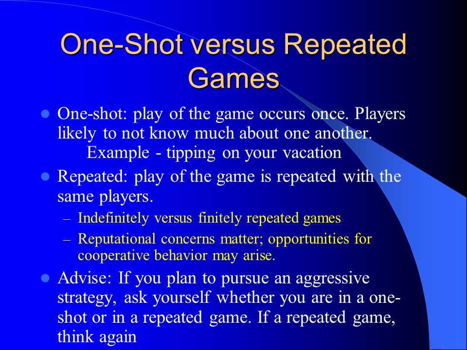 One-Shot versus Repeated Games One-shot: play of the game occurs once.