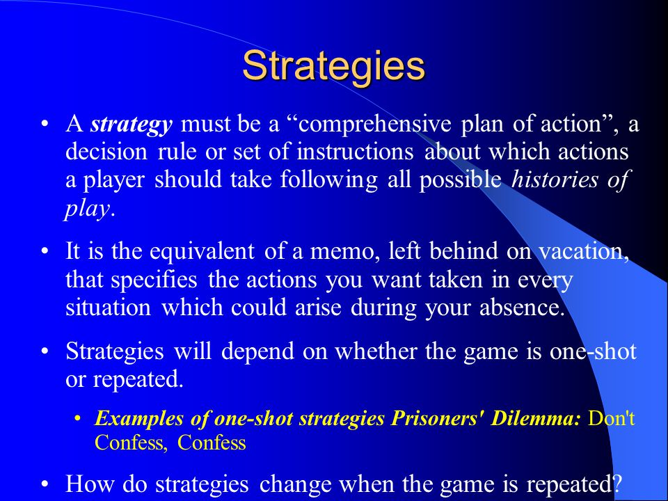 Strategies A strategy must be a comprehensive plan of action , a decision rule or set of instructions about which actions a player should take following all possible histories of play.