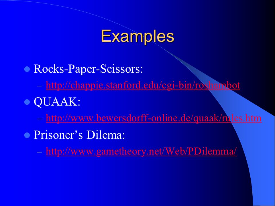 Examples Rocks-Paper-Scissors: – http://chappie.stanford.edu/cgi-bin/roshambot http://chappie.stanford.edu/cgi-bin/roshambot QUAAK: – http://www.bewer