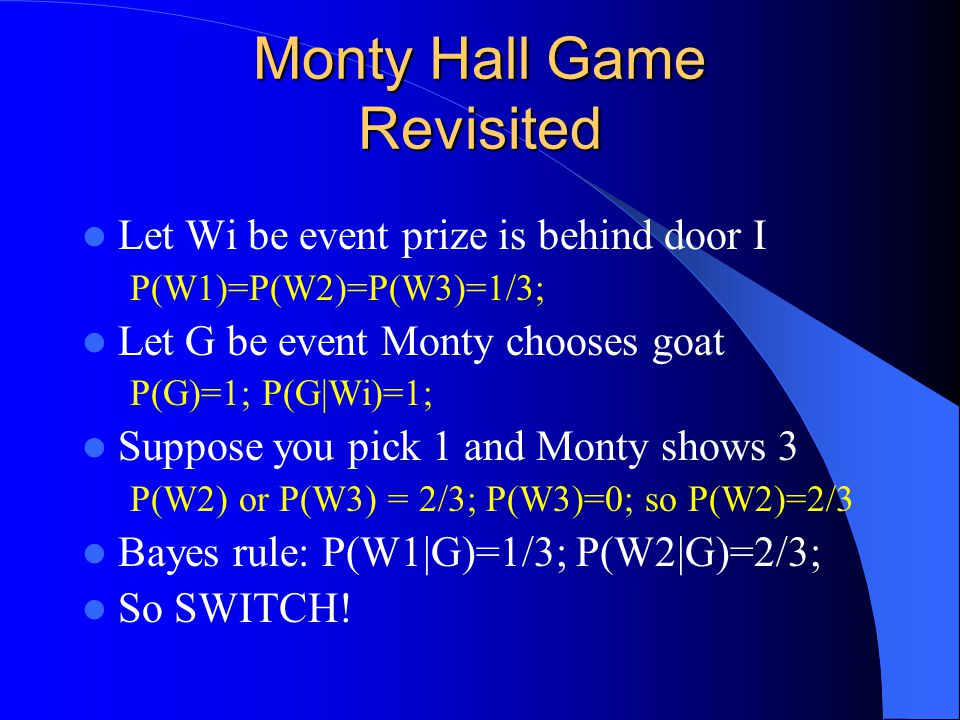 Monty Hall Game Revisited Let Wi be event prize is behind door I P(W1)=P(W2)=P(W3)=1/3; Let G be event Monty chooses goat P(G)=1; P(G|Wi)=1; Suppose you pick 1 and Monty shows 3 P(W2) or P(W3) = 2/3; P(W3)=0; so P(W2)=2/3 Bayes rule: P(W1|G)=1/3; P(W2|G)=2/3; So SWITCH!
